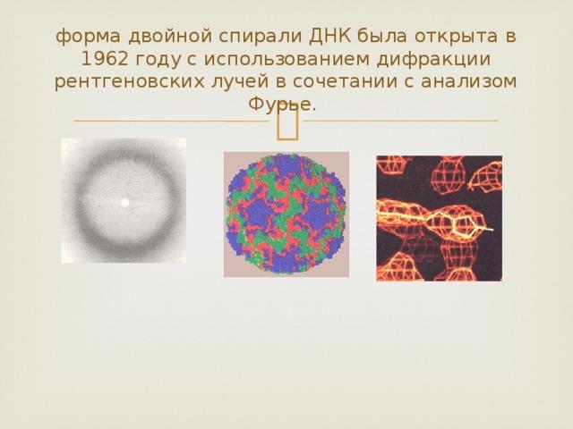 форма двойной спирали ДНК была открыта в 1962году с использованием дифракции рентгеновских лучей в сочетании с анализом Фурье.