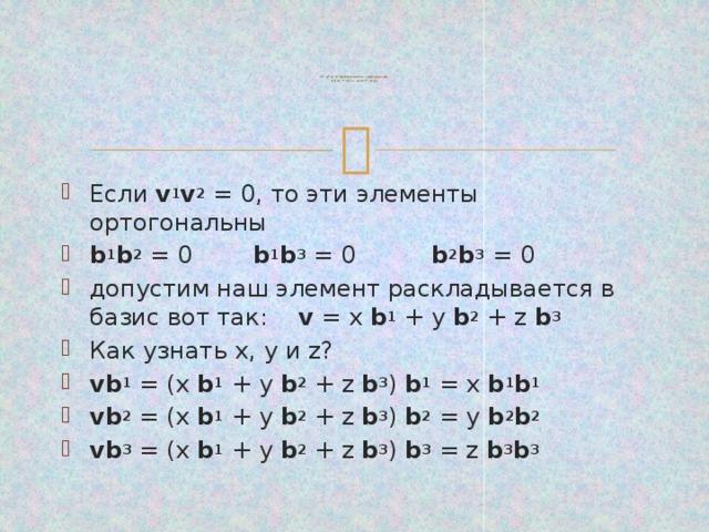 v 1 , v 2 и v 3 выполняется следующее:  v 1 ( v 2 + v 3 ) = v 1 v 2 + v 1 v 3    Если v 1 v 2 = 0, то эти элементы ортогональны b 1 b 2 = 0 b 1 b 3 = 0 b 2 b 3 = 0 допустим наш элемент раскладывается в базис вот так: v = x b 1 + y b 2 + z b 3  Как узнать x, y и z? vb 1 = (x b 1 + y b 2 + z b 3 ) b 1 = x b 1 b 1  vb 2 = (x b 1 + y b 2 + z b 3 ) b 2 = y b 2 b 2  vb 3 = (x b 1 + y b 2 + z b 3 ) b 3 = z b 3 b 3