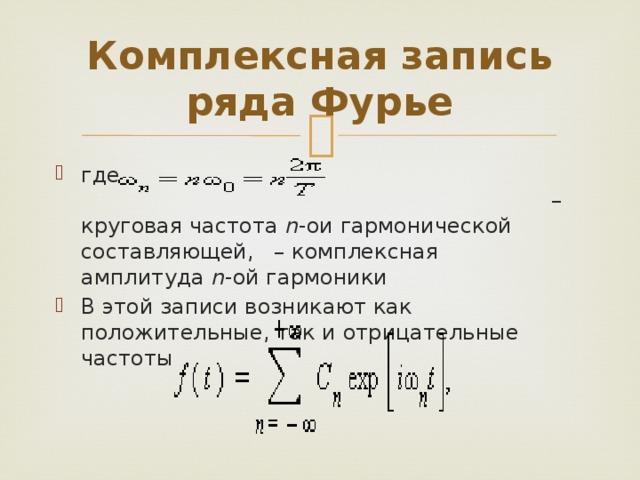 Комплексная запись ряда Фурье где – круговая частота n -ои гармонической составляющей, – комплексная амплитуда n -ой гармоники В этой записи возникают как положительные, так и отрицательные частоты