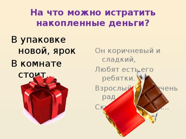На что можно истратить накопленные деньги? В упаковке новой, ярок Он коричневый и сладкий, В комнате стоит… Любят есть его ребятки. Взрослый тоже очень рад Скушать вкусный…