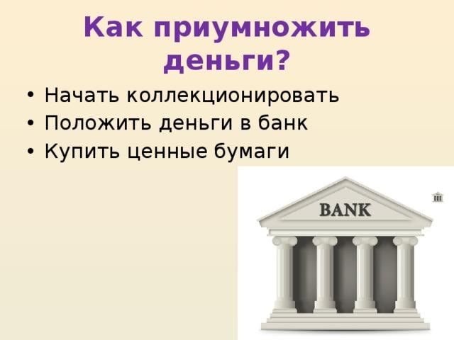 Как приумножить деньги? Начать коллекционировать Положить деньги в банк Купить ценные бумаги