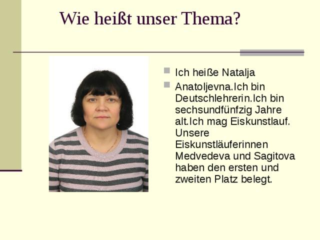 Wie hei ßt unser Thema? Ich hei ße Natalja Anatoljevna.Ich bin Deutschlehrerin.Ich bin sechsundfünfzig Jahre alt.Ich mag Eiskunstlauf. U nsere Eiskunstläuferinnen Med v ede va und S agito va  haben den ersten und zweiten Platz belegt.