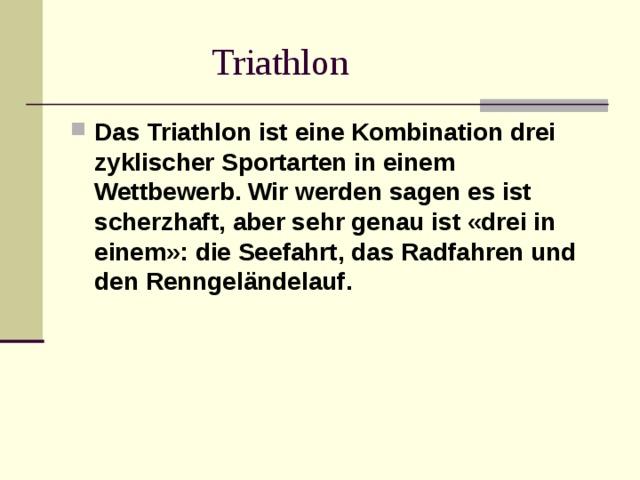 Triathlon Das Triathlon ist eine Kombination drei zyklischer Sportarten in einem Wettbewerb. Wir werden sagen es ist scherzhaft, aber sehr genau ist «drei in einem»: die Seefahrt, das Radfahren und den Renngeländelauf.