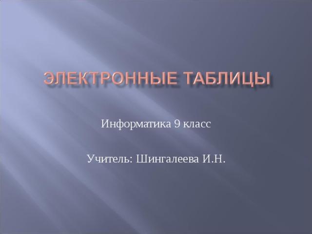 Информатика 9 класс Учитель: Шингалеева И.Н.