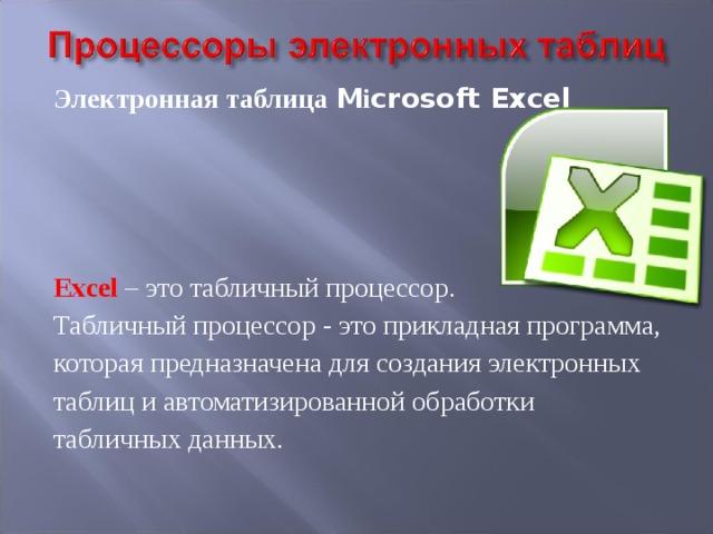 Электронная таблица M і crosoft Excel     Excel – это табличный процессор. Табличный процессор - это прикладная программа, которая предназначена для создания электронных таблиц и автоматизированной обработки табличных данных.