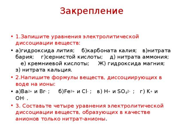 Закрепление 1.Запишите уравнения электролитической диссоциации веществ: а)гидроксида лития; б)карбоната калия; в)нитрата бария; г)сернистой кислоты; д) нитрата аммония; е) кремниевой кислоты; Ж) гидроксида магния; з) нитрата кальция. 2.Напишите формулы веществ, диссоциирующих в воде на ионы: а)Ba 2+ и Br - ; б)Fe 3+ и Cl - ; в) H + и SO 4 2- ; г) K + и OH - . 3. Составьте четыре уравнения электролитической диссоциации веществ, образующих в качестве анионов только нитрат-анионы .