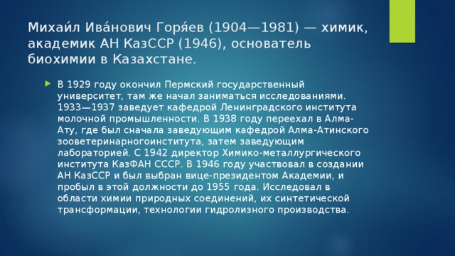 Михаи́л Ива́нович Горя́ев (1904—1981) — химик, академик АН КазССР (1946), основатель биохимии в Казахстане. В 1929 году окончил Пермский государственный университет, там же начал заниматься исследованиями. 1933—1937 заведует кафедрой Ленинградского института молочной промышленности. В 1938 году переехал в Алма-Ату, где был сначала заведующим кафедрой Алма-Атинского зооветеринарногоинститута, затем заведующим лабораторией. С 1942 директор Химико-металлургического института КазФАН СССР. В 1946 году участвовал в создании АН КазССР и был выбран вице-президентом Академии, и пробыл в этой должности до 1955 года. Исследовал в области химии природных соединений, их синтетической трансформации, технологии гидролизного производства.
