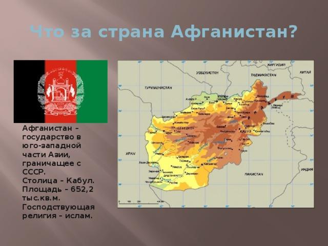 Что за страна Афганистан? Афганистан – государство в юго-западной части Азии, граничащее с СССР.  Столица – Кабул. Площадь – 652,2 тыс.кв.м. Господствующая религия – ислам.