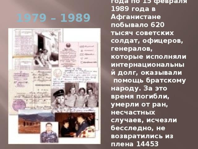 С 25 декабря 1979 года по 15 февраля 1989 года в Афганистане побывало 620 тысяч советских солдат, офицеров, генералов, которые исполняли интернациональный долг, оказывали помощь братскому народу. За это время погибли, умерли от ран, несчастных случаев, исчезли бесследно, не возвратились из плена 14453 человека, 35 тысяч получили ранение. 1979 – 1989