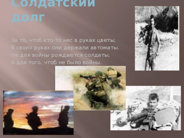 Солдатский долг За то, чтоб кто-то нес в руках цветы, В своих руках они держали автоматы. Не для войны рождаются солдаты, А для того, чтоб не было войны.