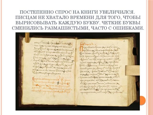Постепенно спрос на книги увеличился.  Писцам не хватало времени для того, чтобы вырисовывать каждую букву. Четкие буквы сменились размашистыми, часто с ошибками.