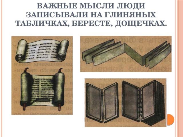 Важные мысли люди записывали на глиняных табличках, бересте, дощечках.