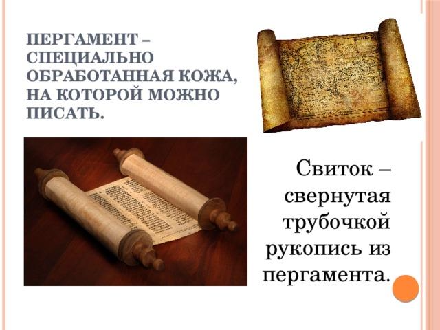 Пергамент – специально  обработанная кожа,  на которой можно писать.  Свиток – свернутая трубочкой рукопись из пергамента .