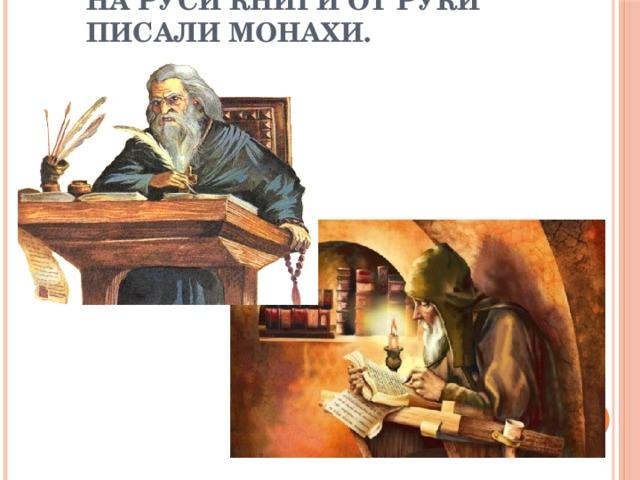 На Руси книги от руки писали монахи.