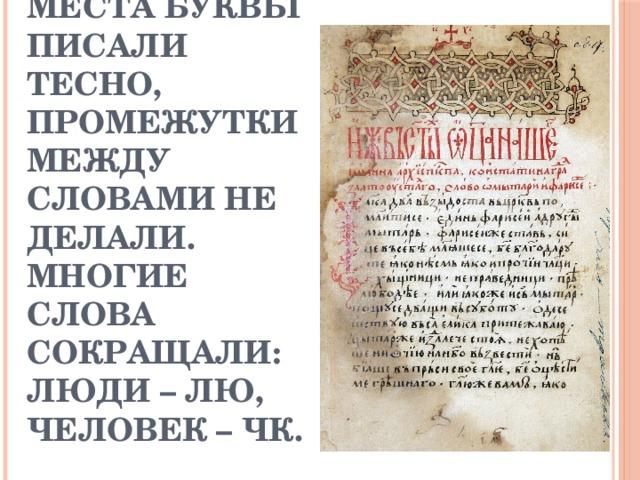 Пергамент был очень дорогой. Для экономии места буквы писали тесно, промежутки между словами не делали. Многие слова сокращали: люди – лю, человек – чк.