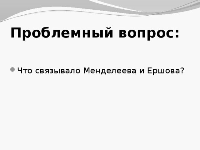Проблемный вопрос: Что связывало Менделеева и Ершова?