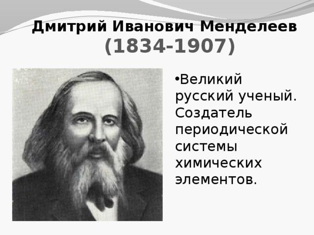 Дмитрий Иванович Менделеев (1834-1907) Великий русский ученый. Создатель периодической системы химических элементов.