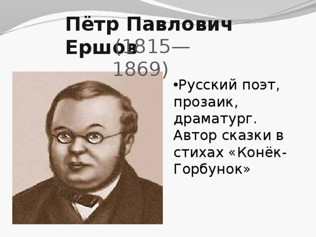 Пётр Павлович Ершов  (1815—1869) Русский поэт, прозаик, драматург. Автор сказки в стихах «Конёк-Горбунок»