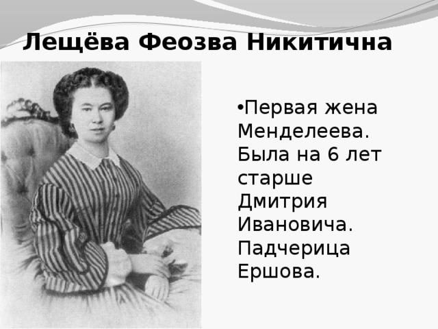 Лещёва Феозва Никитична Первая жена Менделеева. Была на 6 лет старше Дмитрия Ивановича. Падчерица Ершова.