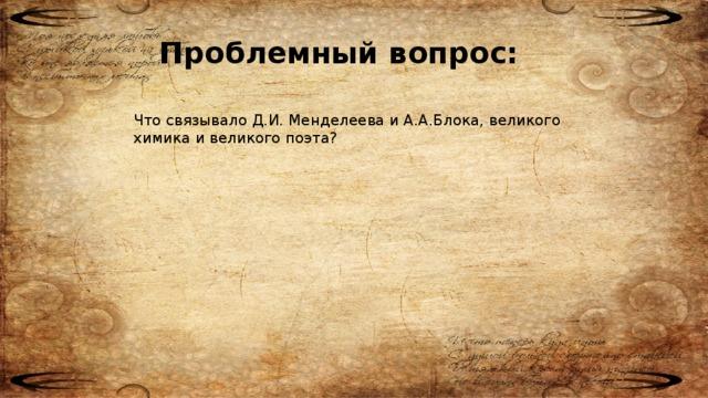 Проблемный вопрос: Что связывало Д.И. Менделеева и А.А.Блока, великого химика и великого поэта?
