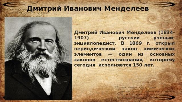 Дмитрий Иванович Менделеев Дмитрий Иванович Менделеев (1834-1907) – русский ученый-энциклопедист. В 1869 г. открыл периодический закон химических элементов — один из основных законов естествознания, которому сегодня исполняется 150 лет.