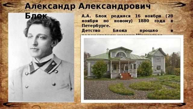 Александр Александрович Блок А.А. Блок родился 16 ноября (28 ноября по новому) 1880 года в Петербурге. Детство Блока прошло в подмосковном имении Шахматове.