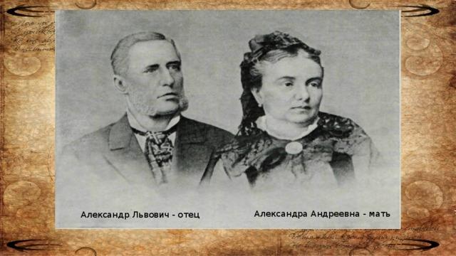 Мария Дмитриевна - мать Иван Павлович - отец Александра Андреевна - мать Александр Львович - отец