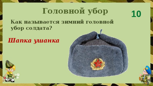 Головной убор 10 Как называется зимний головной убор солдата? Шапка ушанка