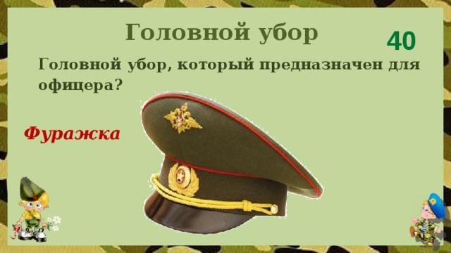 Головной убор 40 Головной убор, который предназначен для офицера?  Фуражка