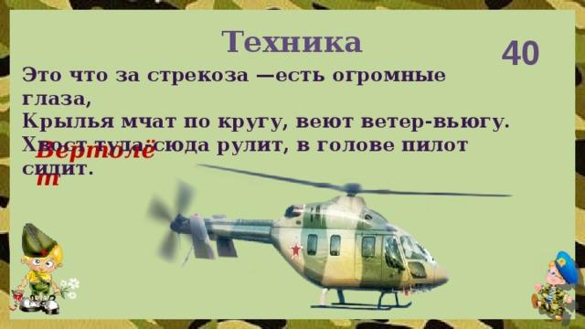 Техника 40 Это что за стрекоза —есть огромные глаза, Крылья мчат по кругу, веют ветер-вьюгу. Хвост туда-сюда рулит, в голове пилот сидит. Вертолёт