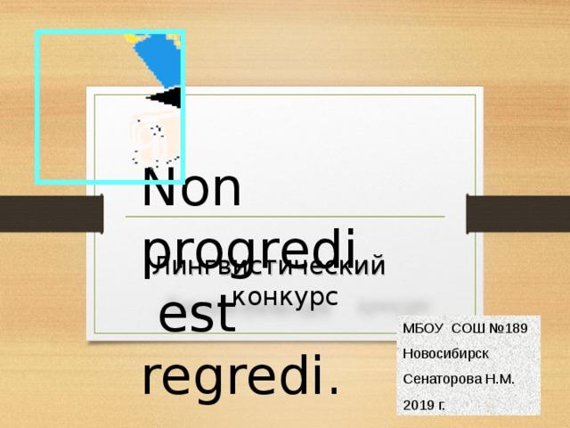 Non progredi  est regredi. Лингвистический  конкурс МБОУ  СОШ №189 Новосибирск Сенаторова Н.М. 2019 г.