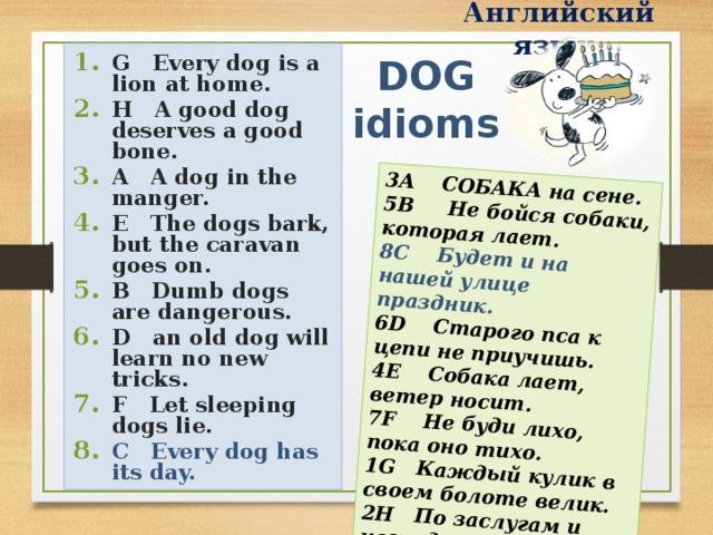 Английский язык 3 A СОБАКА на сене. 5В Не бойся собаки, которая лает. 8 C Будет и на нашей улице праздник. 6 D Старого пса к цепи не приучишь. 4 E Собака лает, ветер носит. 7 F Не буди лихо, пока оно тихо. 1 G Каждый кулик в своем болоте велик. 2 H По заслугам и награда.  DOG idioms G Every dog is a lion at home. H A good dog deserves a good bone. A A dog in the manger. E The dogs bark, but the caravan goes on. B Dumb dogs are dangerous. D an old dog will learn no new tricks. F Let sleeping dogs lie. C Every dog has its day.