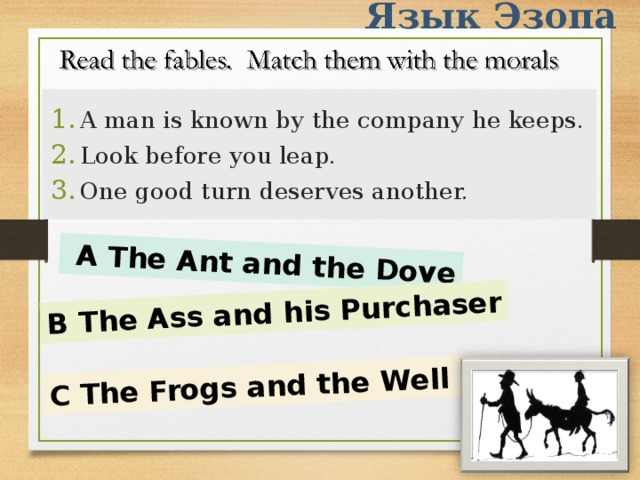 Язык Эзопа  A The Ant and the Dove B The Ass and his Purchaser C The Frogs and the Well A man is known by the company he keeps. Look before you leap. One good turn deserves another.
