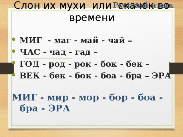 Русский язык Слон их мухи или скачок во времени МИГ - маг - май - чай – ЧАС - чад - гад – ГОД - род - рок - бок - бек – ВЕК - бек - бок - боа - бра – ЭРА МИГ - мир - мор - бор - боа - бра - ЭРА