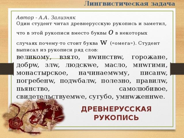 Лингвистическая задача Автор - А.А. Зализняк Один студент читал древнерусскую рукопись и заметил, что в этой рукописи вместо буквы о  в некоторых случаях почему-то стоит буква w («омега»). Студент выписал из рукописи ряд слов: великому, взято, вwинствw, горожане, добрw, злw, людскwе, масло, мнwгими, монастырское, начинаемwму, писанw, погребенw, подwбалw, полезно, правилw, пьянство, самолюбивое, свидетельствуемwе, сугубо, умнwженнwе. ДРЕВНЕРУССКАЯ РУКОПИСЬ