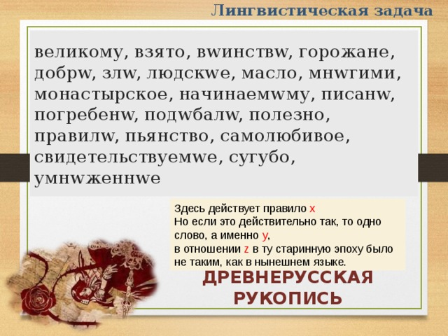 Лингвистическая задача великому, взято, вwинствw, горожане, добрw, злw, людскwе, масло, мнwгими, монастырское, начинаемwму, писанw, погребенw, подwбалw, полезно, правилw, пьянство, самолюбивое, свидетельствуемwе, сугубо, умнwженнwе Здесь действует правило х Но если это действительно так, то одно слово, а именно y , в отношении z в ту старинную эпоху было не таким, как в нынешнем языке. ДРЕВНЕРУССКАЯ РУКОПИСЬ