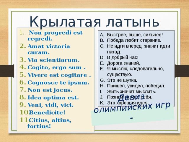Девиз олимпийских игр - Крылатая латынь  Non progredi est regredi. Amat victoria curam. Via scientiarum. Cogito, ergo sum . Vivere est cogitare . Cognosce te ipsum. Non est jocus. Idea optima est. Veni, vidi, vici. Benedicite! Citius, altius, fortius!  Быстрее, выше, сильнее! Победа любит старание. Не идти вперед, значит идти назад. В добрый час! Дорога знаний. Я мыслю, следовательно, существую. Это не шутка. Пришел, увидел, победил. Жить значит мыслить. Познай самого себя. Это хорошая идея.