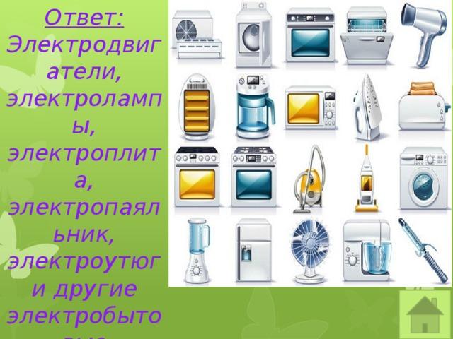 Ответ: Электродвигатели, электролампы, электроплита, электропаяльник, электроутюг и другие электробытовые приборы.