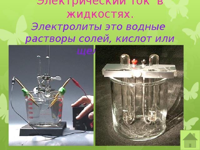 Электрический ток в жидкостях.  Электролиты это водные растворы солей, кислот или щелочей.