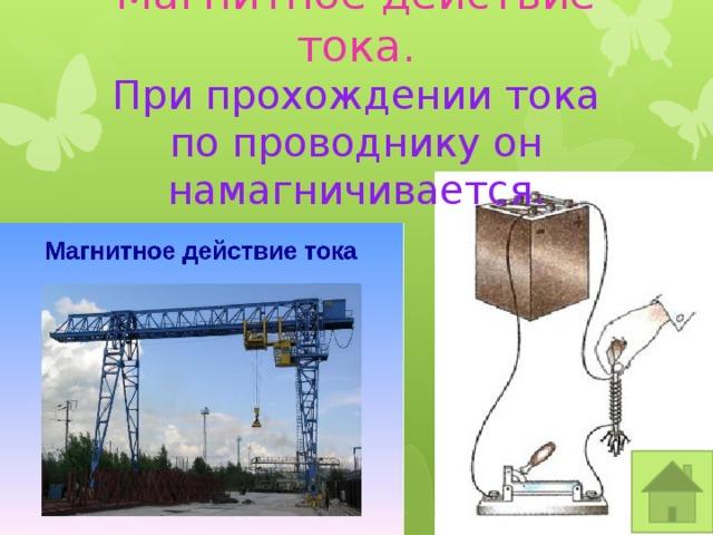 Магнитное действие тока.  При прохождении тока по проводнику он намагничивается.