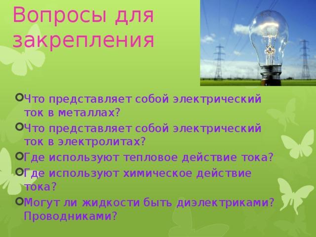 Вопросы для закрепления Что представляет собой электрический ток в металлах? Что представляет собой электрический ток в электролитах? Где используют тепловое действие тока? Где используют химическое действие тока? Могут ли жидкости быть диэлектриками? Проводниками?