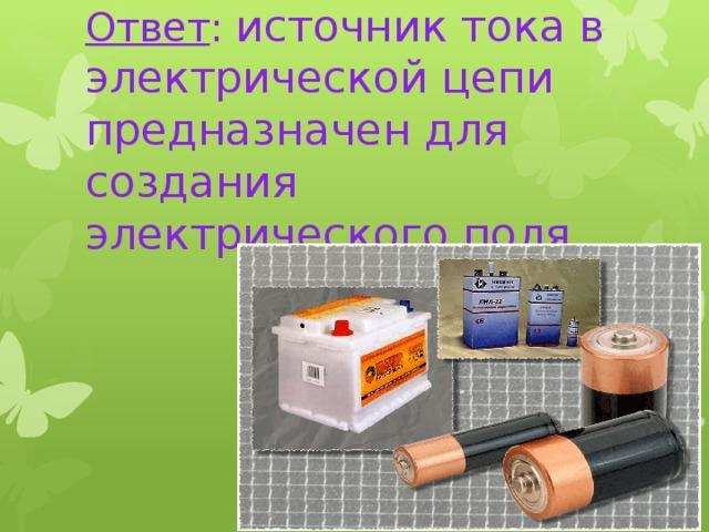 Ответ : источник тока в электрической цепи предназначен для создания электрического поля.