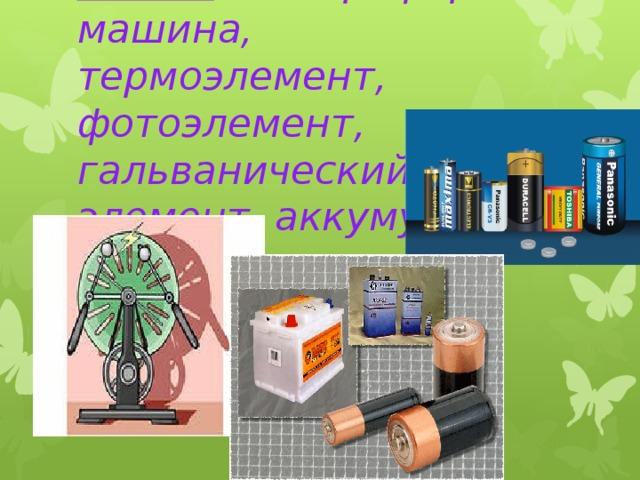 Ответ: электрофорная машина, термоэлемент, фотоэлемент, гальванический элемент, аккумулятор.