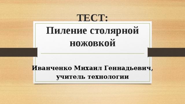 ТЕСТ:  Пиление столярной ножовкой   Иванченко Михаил Геннадьевич, учитель технологии