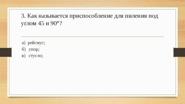 3. Как называется приспособление для пиления под углом 45 и 90°?   а) рейсмус; б)  упор; в)  стусло;