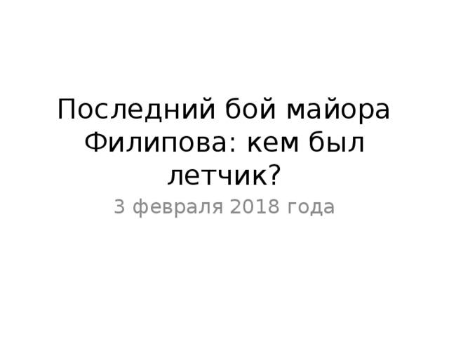 Последний бой майора Филипова: кем был летчик? 3 февраля 2018 года