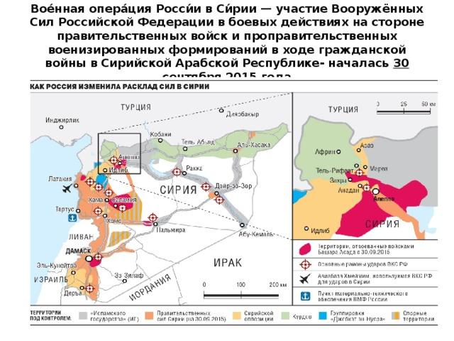 Вое́нная опера́ция Росси́и в Си́рии — участие Вооружённых Cил Российской Федерации в боевых действиях на стороне правительственных войск и проправительственных военизированных формирований в ходе гражданской войны в Сирийской Арабской Республике- началась 30 сентября 2015 года