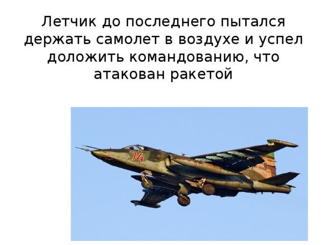 Летчик до последнего пытался держать самолет в воздухе и успел доложить командованию, что атакован ракетой