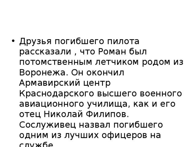 Друзья погибшего пилота рассказали , что Роман был потомственным летчиком родом из Воронежа. Он окончил Армавирский центр Краснодарского высшего военного авиационного училища, как и его отец Николай Филипов. Сослуживец назвал погибшего одним из лучших офицеров на службе.