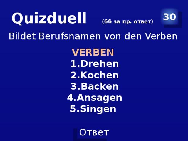 Quizduell (6б за пр. ответ) 30 Bildet Berufsnamen von den Verben VERBEN Drehen Kochen Backen Ansagen Singen
